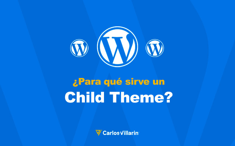 ¿Para Qué Sirve Un Child Theme? | Carlos Villarin · Freelance Wordpress